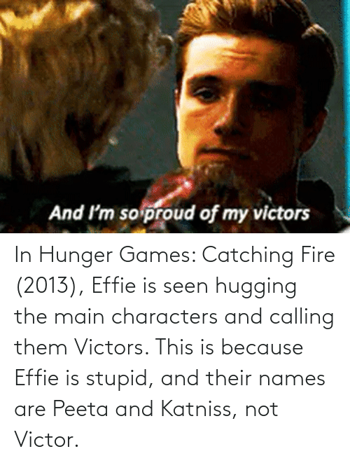 The Hunger Games: In Hunger Games: Catching Fire (2013), Effie is seen hugging the main characters and calling them Victors. This is because Effie is stupid, and their names are Peeta and Katniss, not Victor.