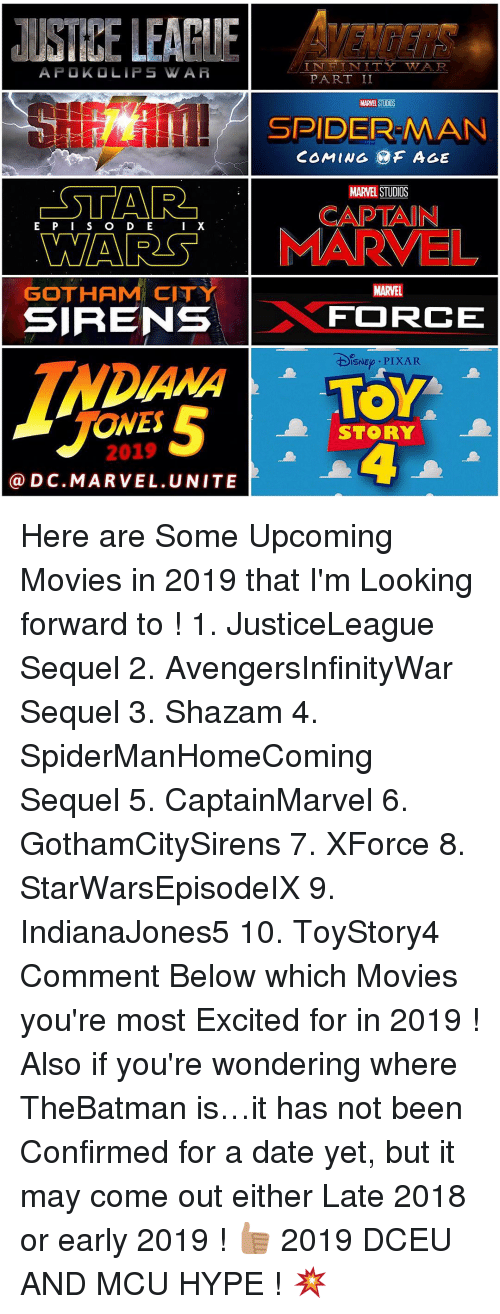 upcoming movies: IN I NITTY WTA, R  APO KO LIPS WAA  P ART II  MARNE STUDIOS  H SPIDER MAN  COMING AGE  STAR  MARVEL STUDIOS  CAPTAIN  X  E WARS MARMEL  GOTHAM CITY  MARVEL  SIRENS  FORCE  DISNEp PIXAR  ONES  STORY  2019  Ca D C.MA R VEL. UNITE Here are Some Upcoming Movies in 2019 that I'm Looking forward to ! 1. JusticeLeague Sequel 2. AvengersInfinityWar Sequel 3. Shazam 4. SpiderManHomeComing Sequel 5. CaptainMarvel 6. GothamCitySirens 7. XForce 8. StarWarsEpisodeIX 9. IndianaJones5 10. ToyStory4 Comment Below which Movies you're most Excited for in 2019 ! Also if you're wondering where TheBatman is…it has not been Confirmed for a date yet, but it may come out either Late 2018 or early 2019 ! 👍🏽 2019 DCEU AND MCU HYPE ! 💥