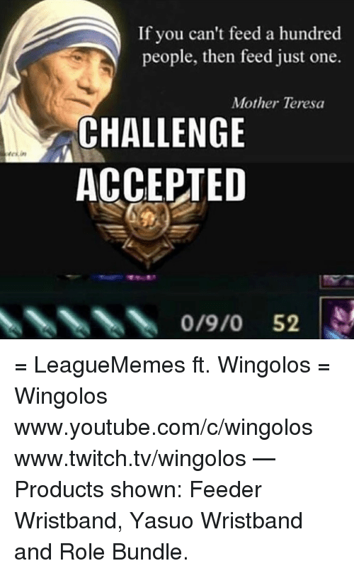 teresa: in  If you can't feed a hundred  people, then feed just one.  Mother Teresa  CHALLENGE  ACCEPTED  0/9/0 52 = LeagueMemes ft. Wingolos =  Wingolos www.youtube.com/c/wingolos www.twitch.tv/wingolos   — Products shown: Feeder Wristband, Yasuo Wristband and Role Bundle.