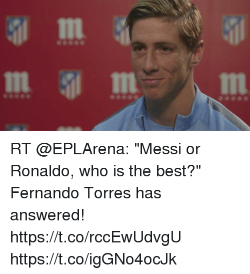 "Fernando Torres: In  In RT @EPLArena: ""Messi or Ronaldo, who is the best?""  Fernando Torres has answered! https://t.co/rccEwUdvgU https://t.co/igGNo4ocJk"