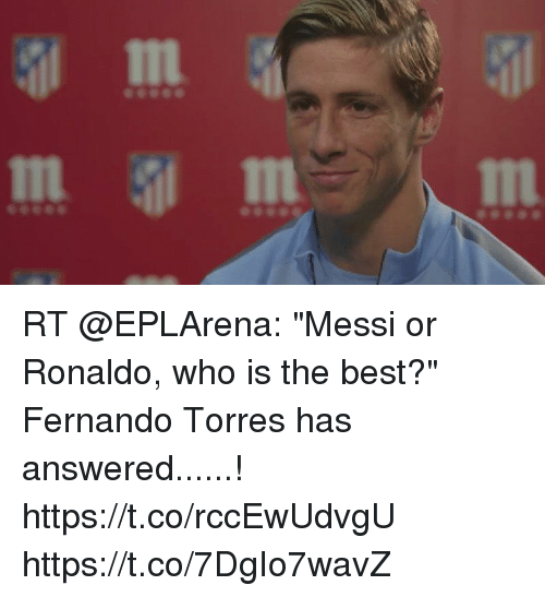 "Fernando Torres: In  In RT @EPLArena: ""Messi or Ronaldo, who is the best?""  Fernando Torres has answered......! https://t.co/rccEwUdvgU https://t.co/7DgIo7wavZ"