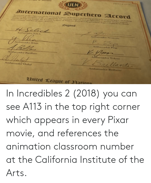 Pixar: In Incredibles 2 (2018) you can see A113 in the top right corner which appears in every Pixar movie, and references the animation classroom number at the California Institute of the Arts.