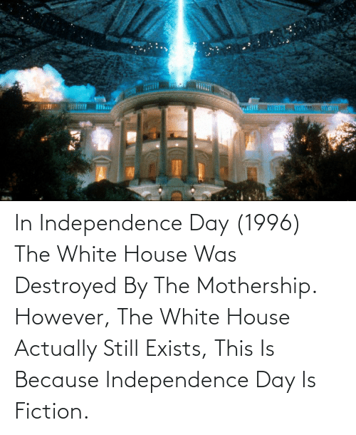 White House: In Independence Day (1996) The White House Was Destroyed By The Mothership. However, The White House Actually Still Exists, This Is Because Independence Day Is Fiction.
