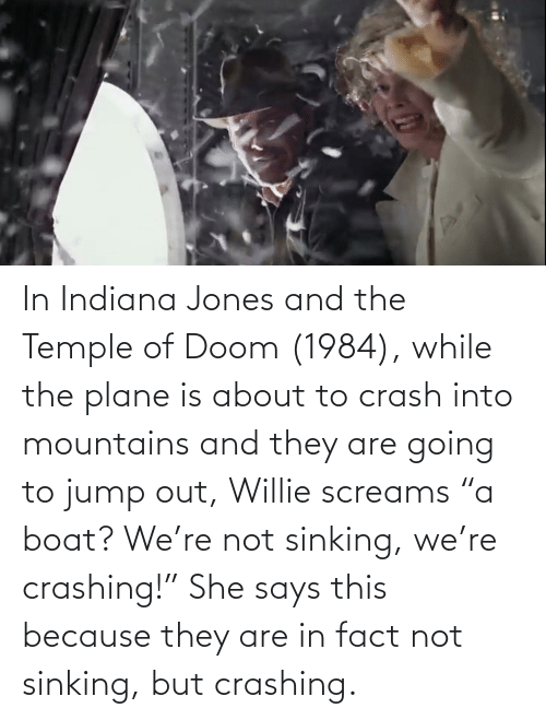 """willie: In Indiana Jones and the Temple of Doom (1984), while the plane is about to crash into mountains and they are going to jump out, Willie screams """"a boat? We're not sinking, we're crashing!"""" She says this because they are in fact not sinking, but crashing."""