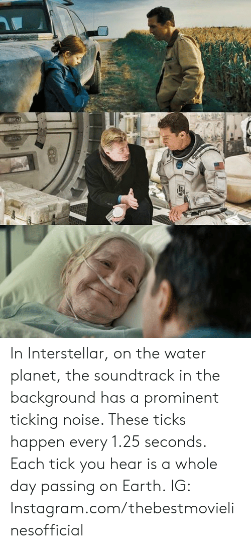whole day: In Interstellar, on the water planet, the soundtrack in the background has a prominent ticking noise. These ticks happen every 1.25 seconds. Each tick you hear is a whole day passing on Earth.  IG: Instagram.com/thebestmovielinesofficial