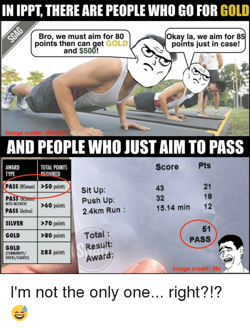 Memes, Silver, and Only One: IN IPPT THERE ARE PEOPLEWHO GO FOR GOLD  Bro, we must aim for 80  Okay la, we aim for 85  points just in case!  points then can get GOLD  and $500!  MIN  Image credit  AND PEOPLE WHO JUST AIM TO PASS  Score  TOTAL POINTS  AWARD  TYPE  REQUIRED  PASS (NSmen)  >50 points  O  Sit Up  21  32  PAS  Push Up  WITH INCENTIVE  >60 points  15, 14 min  12  PASS (Active)  2.4km Run  >70 points  SILVER  51  >80 points  Total  GOLD  PASS  Result:  GOLD  (COMMANDOS/  285 points  Award  DIVERS GUARDS)  Image credit: Me I'm not the only one... right?!? 😅