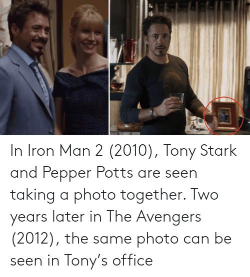 pepper potts: In Iron Man 2 (2010), Tony Stark and Pepper Potts are seen taking a photo together. Two years later in The Avengers (2012), the same photo can be seen in Tony's office