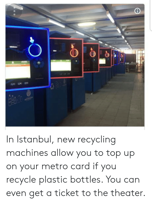 Istanbul: In Istanbul, new recycling machines allow you to top up on your metro card if you recycle plastic bottles. You can even get a ticket to the theater.