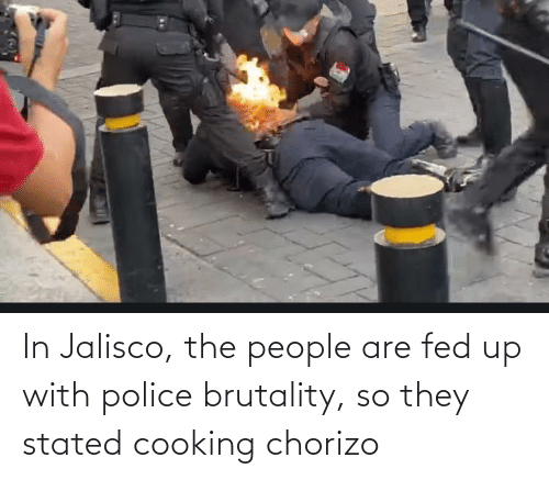 fed up: In Jalisco, the people are fed up with police brutality, so they stated cooking chorizo