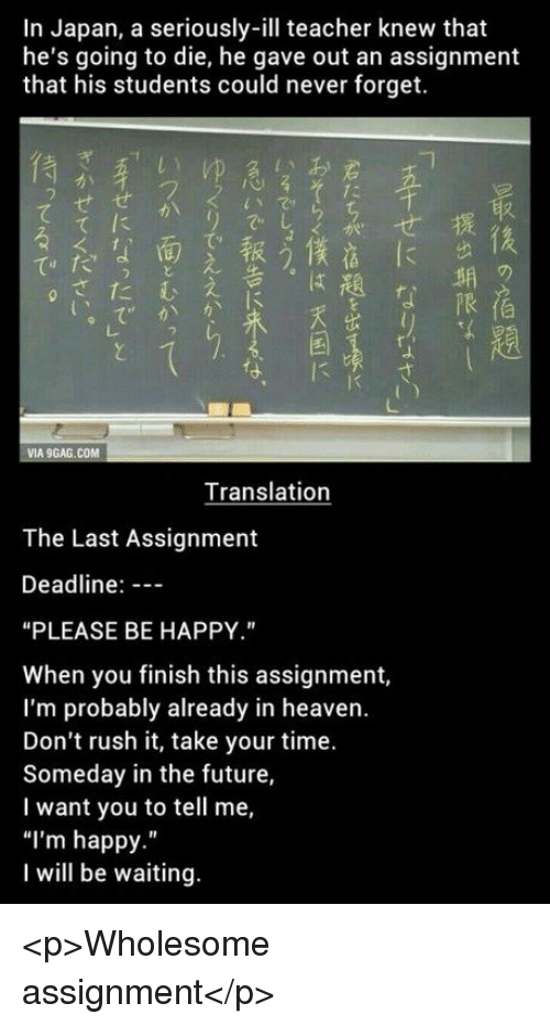 """Future, Heaven, and Teacher: In Japan, a seriously-ill teacher knew that  he's going to die, he gave out an assignment  that his students could never forget.  フ  せせ  て  兴.  """"k, 4面 .,報う棲点に  期  限  さたむ  Translation  The Last Assignment  Deadline:  """"PLEASE BE HAPPY.""""  When you finish this assignment,  I'm probably already in heaven.  Don't rush it, take your time.  Someday in the future,  I want you to tell me,  """"I'm happy.""""  I will be waiting. <p>Wholesome assignment</p>"""