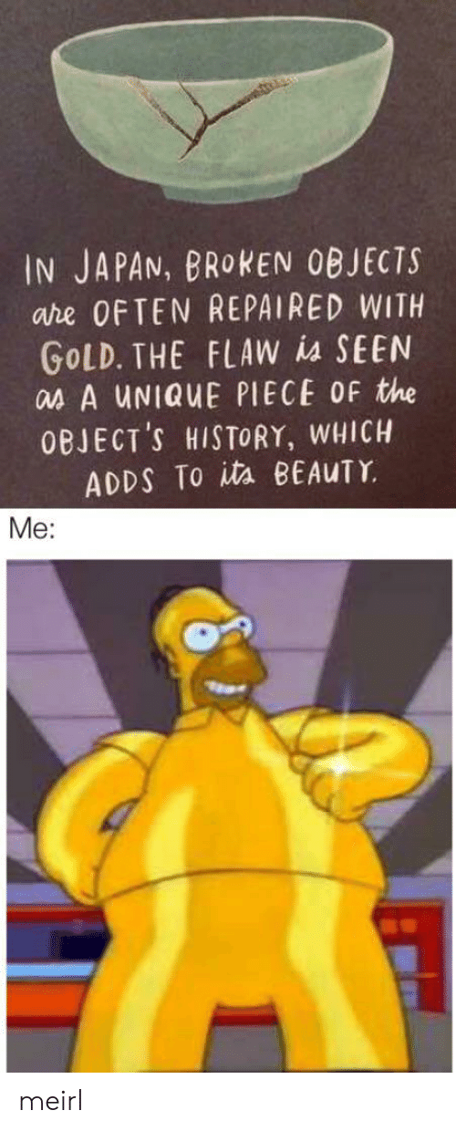 ita: IN JAPAN, BROKEN OBJECTS  are OFTEN REPAIRED WITH  GOLD. THE FLAW is SEEN  as A UNIQUE PIECE OF the  OBJECT'S HISTORY, WHICH  ADDS To ita BEAUTY  Me: meirl