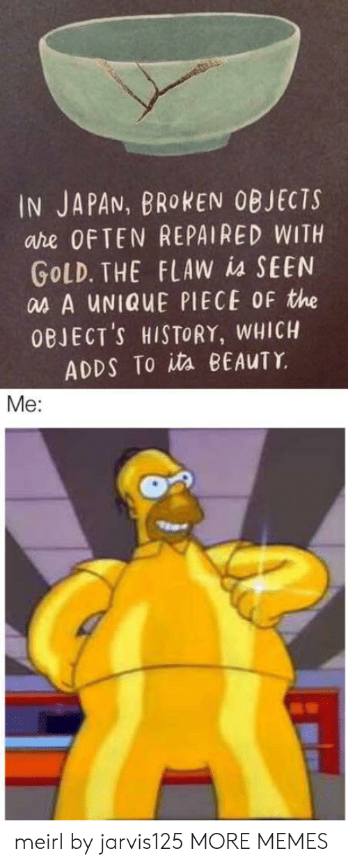 ita: IN JAPAN, BROKEN OBJECTS  are OFTEN REPAIRED WITH  GOLD. THE FLAW is SEEN  as A UNIQUE PIECE OF the  OBJECT'S HISTORY, WHICH  ADDS To ita BEAUTY  Me: meirl by jarvis125 MORE MEMES
