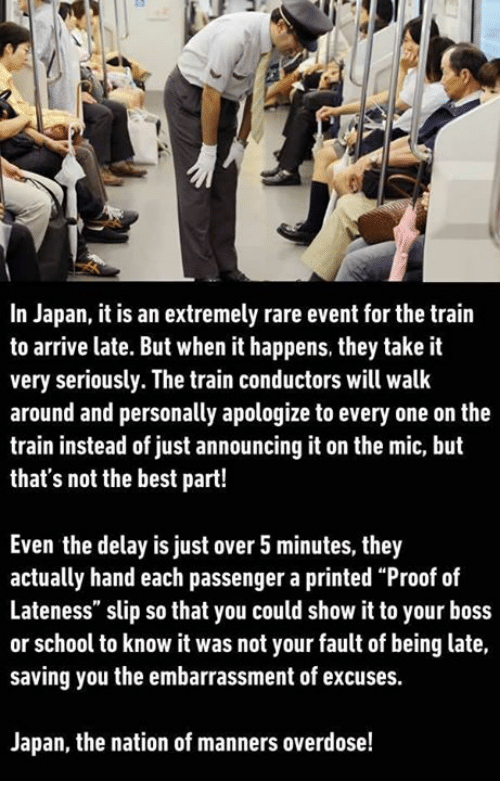 "Proof, The National, and Boss: In Japan, it is an extremely rare event for the train  to arrive late. But when it happens, they take it  very seriously. The train conductors will walk  around and personally apologize to every one on the  train instead of just announcing it on the mic, but  that's not the best part!  Even the delay is just over 5 minutes, they  actually hand each passenger a printed ""Proof of  Lateness"" slip so that you could show it to your boss  or school to know it was not your fault of being late,  saving you the embarrassment of excuses.  Japan, the nation of manners overdose!"