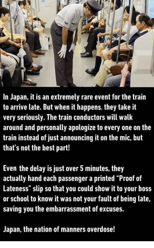 """Memes, School, and Best: In Japan, it is an extremely rare event for the train  to arrive late. But when it happens, they take it  very seriously. The train conductors will walk  around and personally apologize to every one on the  train instead of just announcing it on the mic, but  that's not the best part!  Even the delay is just over 5 minutes, they  actually hand each passenger a printed """"Proof of  Lateness"""" slip so that you could show it to your boss  or school to know it was not your fault of being late,  saving you the embarrassment of excuses.  Japan, the nation of manners overdose!"""