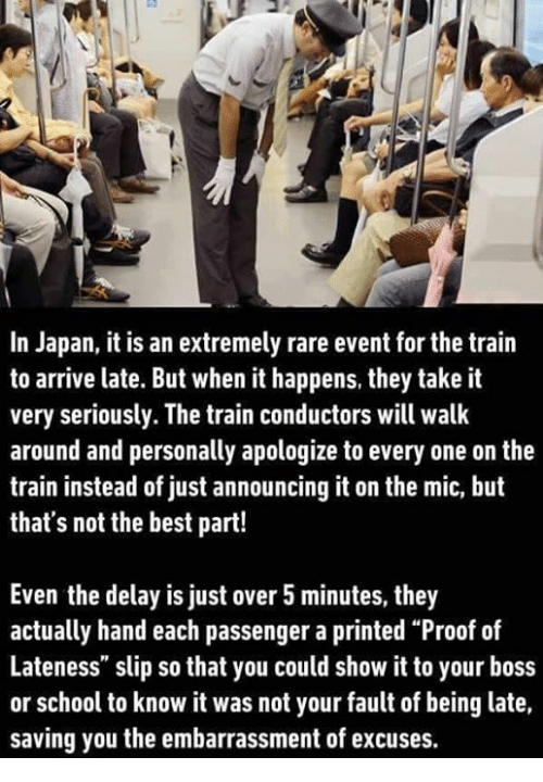 """train conductor: In Japan, it is an extremely rare event for the train  to arrive late. But when it happens, they take it  very seriously. The train conductors will walk  around and personally apologize to every one on the  train instead of just announcing it on the mic, but  that's not the best part!  Even the delay is just over 5minutes, they  actually hand each passenger a printed """"Proof of  Lateness"""" slip so that you could show it to your boss  or school to know it was not your fault of being late,  saving you the embarrassment of excuses."""