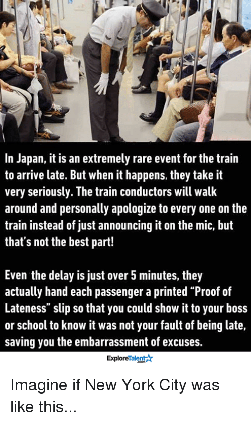 """train conductor: In Japan, it is an extremely rare event for the train  to arrive late. But when it happens, they take it  very seriously. The train conductors will walk  around and personally apologize to every one on the  train instead of just announcing it on the mic, but  that's not the best part!  Even the delay is just over 5 minutes, they  actually hand each passenger a printed """"Proof of  Lateness"""" slip so that you could show it to your boss  or school to know it was not your fault of being late,  saving you the embarrassment of excuses.  Talent  Explore Imagine if New York City was like this..."""