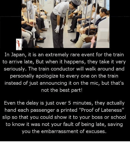 """train conductor: In Japan, it is an extremely rare event for the train  to arrive late, But when it happens, they take it very  seriously. The train conductor will walk around and  personally apologize to every one on the train  instead of just announcing it on the mic, but that's  not the best part!  Even the delay is just over 5 minutes, they actually  hand each passenger a printed """"Proof of Lateness""""  slip so that you could show it to your boss or school  to know it was not your fault of being late, saving  you the embarrassment of excuses."""