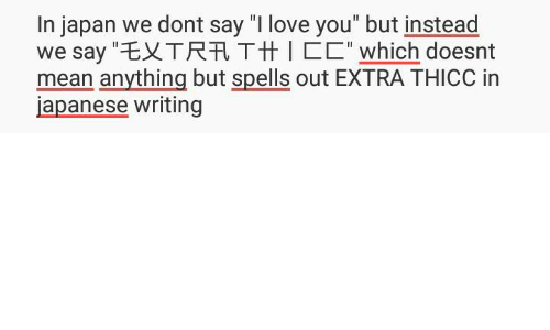 "Love, Memes, and I Love You: In japan we dont say ""I love you"" but instead  we say ""EXTRA Ttt l which doesnt  mean anything but spells out EXTRA THICC in  japanese writing"