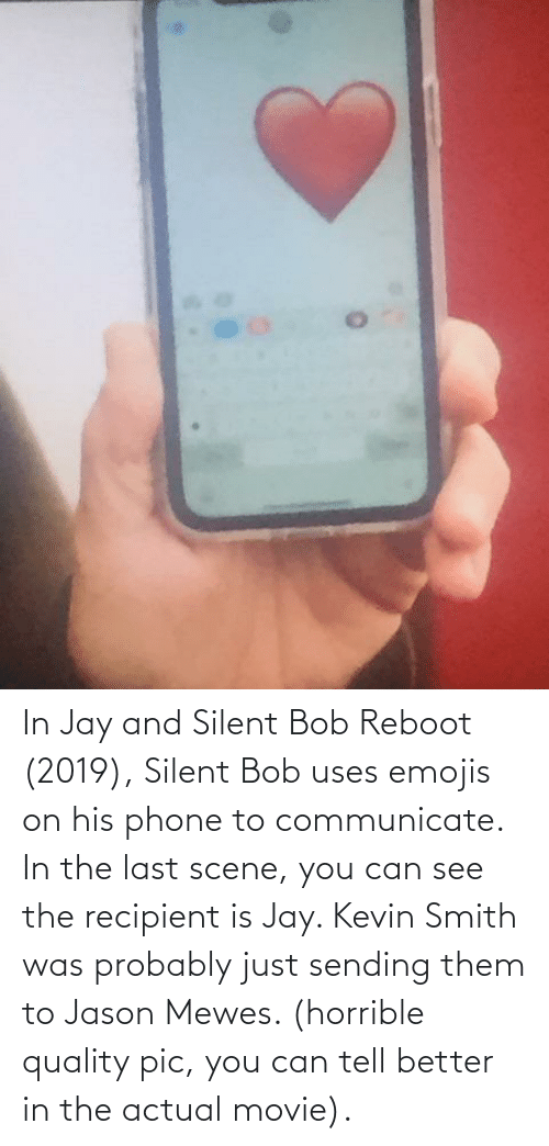 jay and silent bob: In Jay and Silent Bob Reboot (2019), Silent Bob uses emojis on his phone to communicate. In the last scene, you can see the recipient is Jay. Kevin Smith was probably just sending them to Jason Mewes. (horrible quality pic, you can tell better in the actual movie).