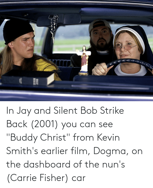 """jay and silent bob: In Jay and Silent Bob Strike Back (2001) you can see """"Buddy Christ"""" from Kevin Smith's earlier film, Dogma, on the dashboard of the nun's (Carrie Fisher) car"""