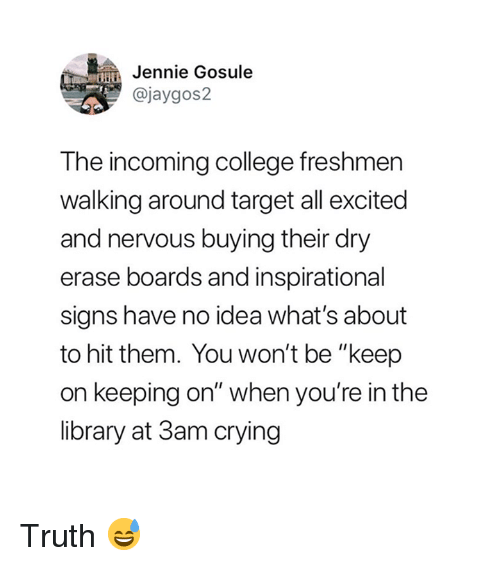 "College, Crying, and Target: in Jennie Gosule  @jaygos2  The incoming college freshmer  walking around target all excited  and nervous buying their dry  erase boards and inspirational  signs have no idea what's about  to hit them. You won't be ""keep  on keeping on"" when you're in the  library at 3am crying Truth 😅"