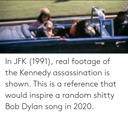 inspire: In JFK (1991), real footage of the Kennedy assassination is shown. This is a reference that would inspire a random shitty Bob Dylan song in 2020.