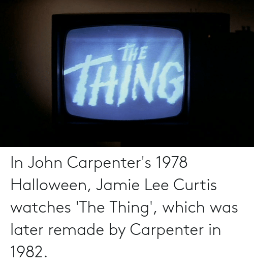 Jamie Lee Curtis: In John Carpenter's 1978 Halloween, Jamie Lee Curtis watches 'The Thing', which was later remade by Carpenter in 1982.