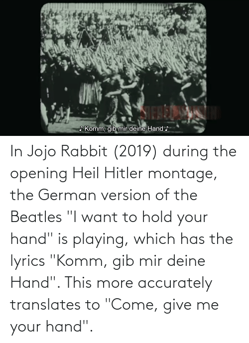"heil hitler: In Jojo Rabbit (2019) during the opening Heil Hitler montage, the German version of the Beatles ""I want to hold your hand"" is playing, which has the lyrics ""Komm, gib mir deine Hand"". This more accurately translates to ""Come, give me your hand""."