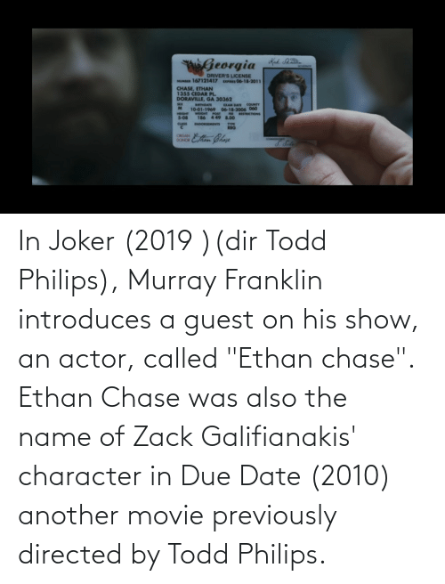 "due date: In Joker (2019 )(dir Todd Philips), Murray Franklin introduces a guest on his show, an actor, called ""Ethan chase"". Ethan Chase was also the name of Zack Galifianakis' character in Due Date (2010) another movie previously directed by Todd Philips."