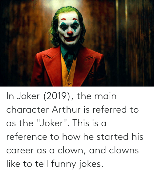 """funny jokes: In Joker (2019), the main character Arthur is referred to as the """"Joker"""". This is a reference to how he started his career as a clown, and clowns like to tell funny jokes."""