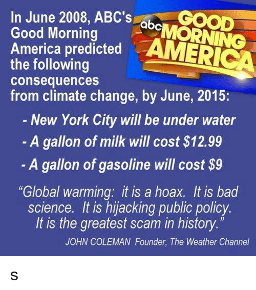 "Abc, America, and Bad: In June 2008, ABC's  GOOD  abc  Good Morning  America predicted  AMERICA  the following  consequences  from climate change, by June, 2015:  New York City will be under water  A gallon of milk will cost S12.99  A gallon of gasoline will cost $9  ""Global warming: it is a hoax. It is bad  science. It is hijacking public policy.  It is the greatest scam in history  JOHN COLEMAN Founder, The Weather Channel s"