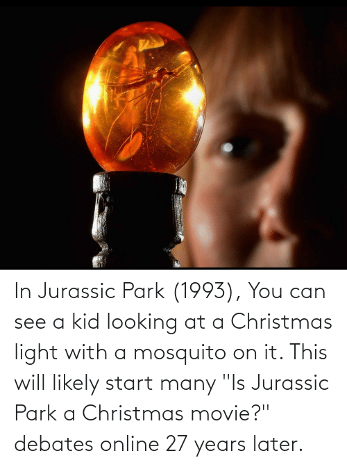 "Jurassic Park: In Jurassic Park (1993), You can see a kid looking at a Christmas light with a mosquito on it. This will likely start many ""Is Jurassic Park a Christmas movie?"" debates online 27 years later."