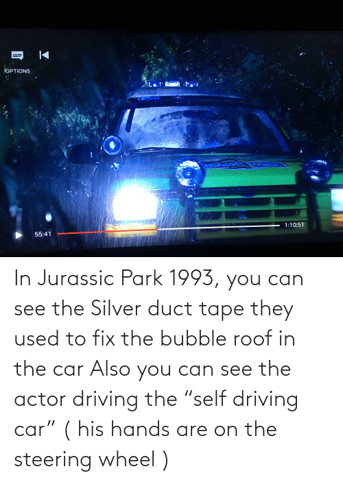 "Jurassic Park: In Jurassic Park 1993, you can see the Silver duct tape they used to fix the bubble roof in the car Also you can see the actor driving the ""self driving car"" ( his hands are on the steering wheel )"
