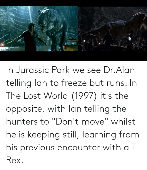 "Jurassic Park: In Jurassic Park we see Dr.Alan telling Ian to freeze but runs. In The Lost World (1997) it's the opposite, with Ian telling the hunters to ""Don't move"" whilst he is keeping still, learning from his previous encounter with a T-Rex."