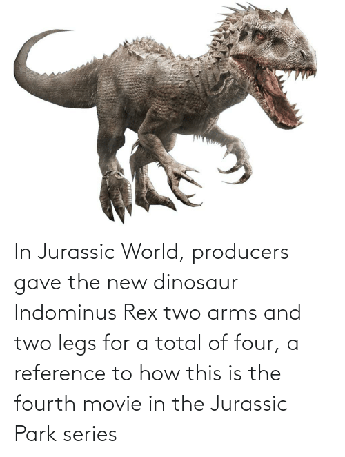 Jurassic Park: In Jurassic World, producers gave the new dinosaur Indominus Rex two arms and two legs for a total of four, a reference to how this is the fourth movie in the Jurassic Park series
