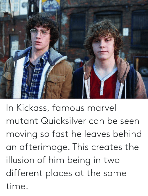 quicksilver: In Kickass, famous marvel mutant Quicksilver can be seen moving so fast he leaves behind an afterimage. This creates the illusion of him being in two different places at the same time.