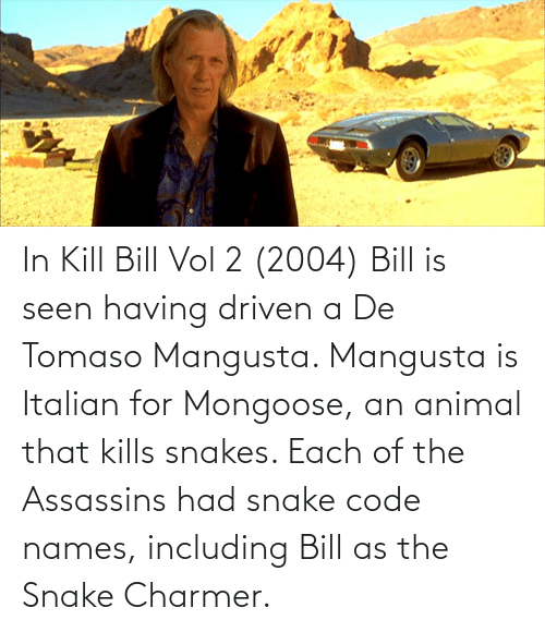 Code Names: In Kill Bill Vol 2 (2004) Bill is seen having driven a De Tomaso Mangusta. Mangusta is Italian for Mongoose, an animal that kills snakes. Each of the Assassins had snake code names, including Bill as the Snake Charmer.