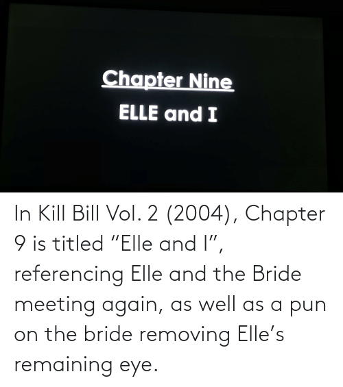 """a pun: In Kill Bill Vol. 2 (2004), Chapter 9 is titled """"Elle and I"""", referencing Elle and the Bride meeting again, as well as a pun on the bride removing Elle's remaining eye."""