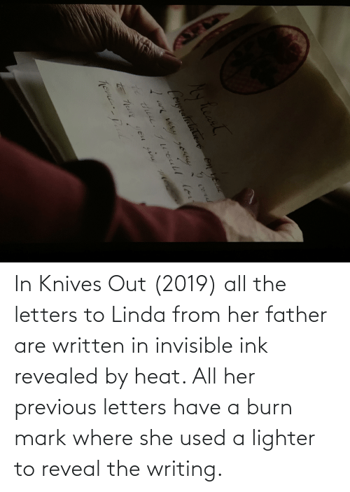 Linda: In Knives Out (2019) all the letters to Linda from her father are written in invisible ink revealed by heat. All her previous letters have a burn mark where she used a lighter to reveal the writing.