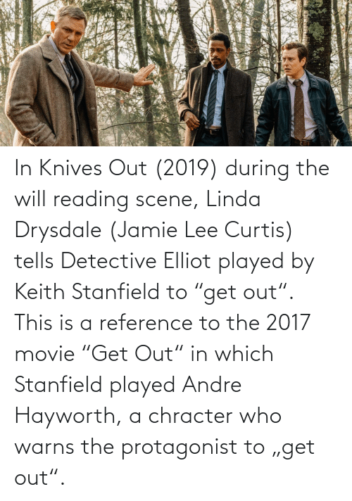 """Jamie Lee Curtis: In Knives Out (2019) during the will reading scene, Linda Drysdale (Jamie Lee Curtis) tells Detective Elliot played by Keith Stanfield to """"get out"""". This is a reference to the 2017 movie """"Get Out"""" in which Stanfield played Andre Hayworth, a chracter who warns the protagonist to """"get out""""."""
