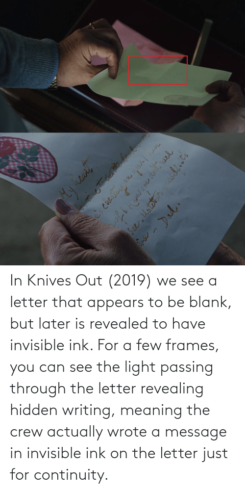 ink: In Knives Out (2019) we see a letter that appears to be blank, but later is revealed to have invisible ink. For a few frames, you can see the light passing through the letter revealing hidden writing, meaning the crew actually wrote a message in invisible ink on the letter just for continuity.