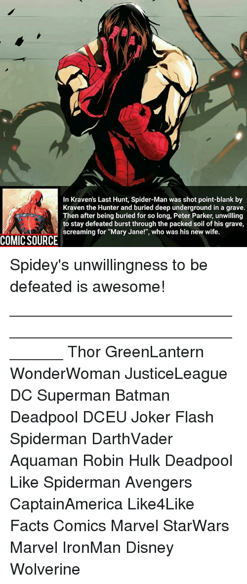 """Batman, Disney, and Facts: In Kraven's Last Hunt, Spider-Man was shot point-blank by  Kraven the Hunter and buried deep underground in a grave.  Then after being buried for so long, Peter Parker, unwilling  to stay defeated burst through the packed soil of his grave,  As 엮 screaming for """"Mary Jane!"""", who was his new wife  COMIC SOURCE Spidey's unwillingness to be defeated is awesome! ________________________________________________________ Thor GreenLantern WonderWoman JusticeLeague DC Superman Batman Deadpool DCEU Joker Flash Spiderman DarthVader Aquaman Robin Hulk Deadpool Like Spiderman Avengers CaptainAmerica Like4Like Facts Comics Marvel StarWars Marvel IronMan Disney Wolverine"""