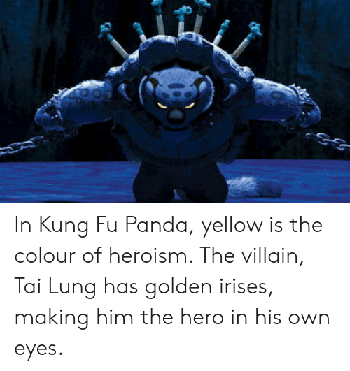 Kung Fu Panda: In Kung Fu Panda, yellow is the colour of heroism. The villain, Tai Lung has golden irises, making him the hero in his own eyes.