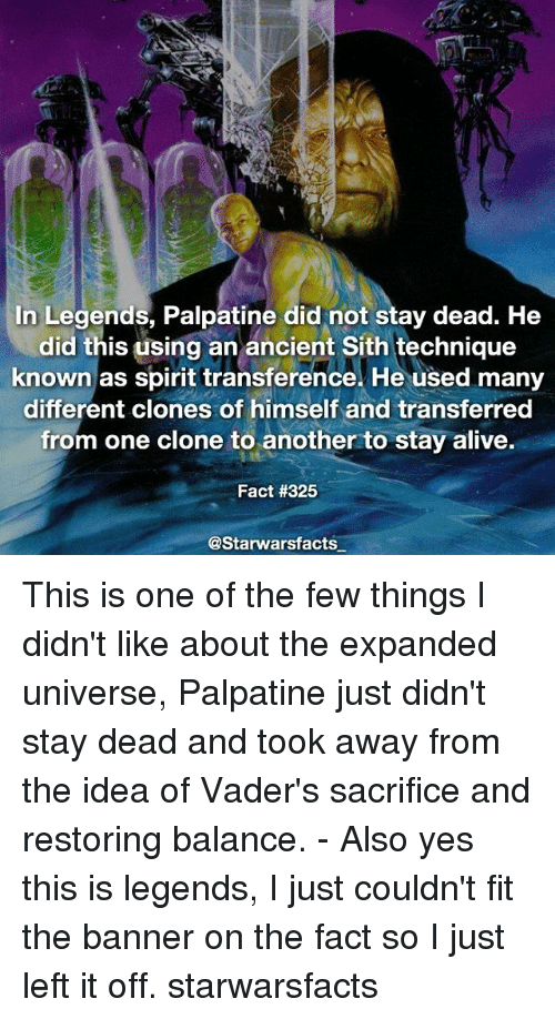using: In Legends, Palpatine did not stay dead. He  did this using an ancient Sith technique  known as spirit transference. He used many  different clones of himself and transferred  from one clone to another to stay alive.  Fact #325  @Starwarsfacts This is one of the few things I didn't like about the expanded universe, Palpatine just didn't stay dead and took away from the idea of Vader's sacrifice and restoring balance. - Also yes this is legends, I just couldn't fit the banner on the fact so I just left it off. starwarsfacts
