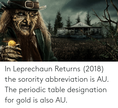 periodic table: In Leprechaun Returns (2018) the sorority abbreviation is AU. The periodic table designation for gold is also AU.
