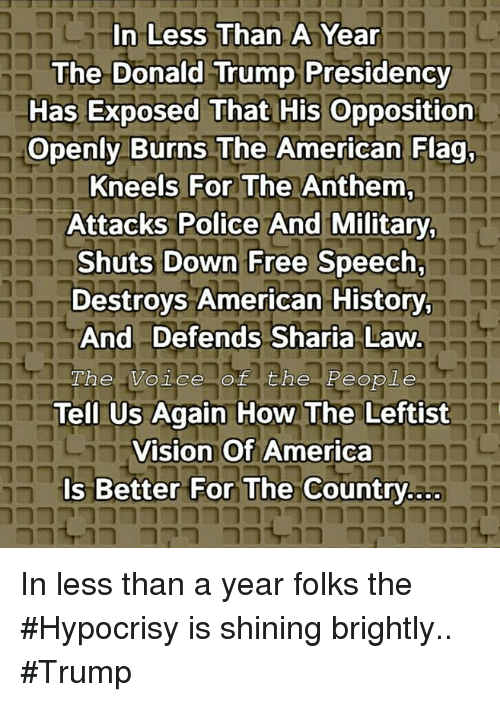 sharia: In Less Than A Year  The Donald Trump Presidency  Has Exposed That His Opposition  Openly Burns The American Flag,  Kneels For The Anthem  Attacks Police And Military  Shuts Down Free Speech,  Destroys American History  And Defends Sharia Law  he Voice of the People  Tell Us Again How The Leftist  Vision Of America  Is Better For The Country.ao  nt 0 79 0 In less than a year folks the #Hypocrisy is shining brightly.. #Trump