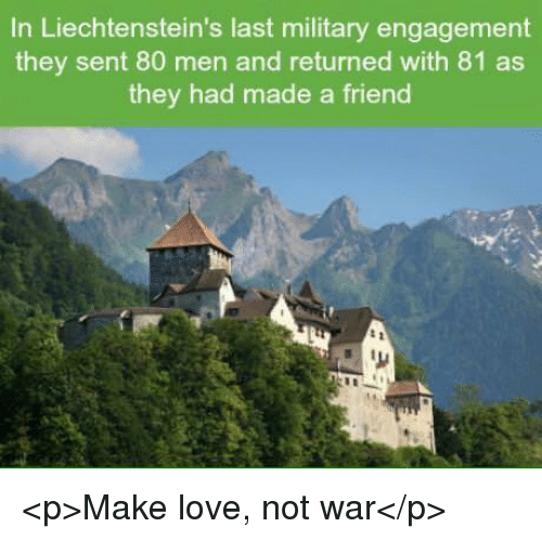 Love, Military, and War: In Liechtenstein's last military engagement  they sent 80 men and returned with 81 as  they had made a friend <p>Make love, not war</p>