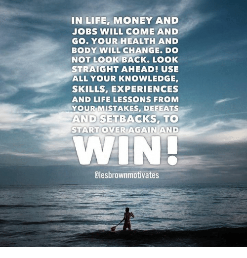 Lessoned: IN LIFE, MONEY AND  JOBS WILL COME AND  Go. YOUR HEALTH AND  BODY WILL CHANGE. Do  NOT LOOK BACK. LOOK  STRAIGHT AHEAD! USE  ALL YOUR KNOWLEDGE,  SKILLS, EXPERIENCES  AND LIFE LESSONS FROM  YOUR MISTAKES, DEFEATS  AND SETBACKS, TO  START OVER AGAIN AND  WIN  Clesbrownmotivates