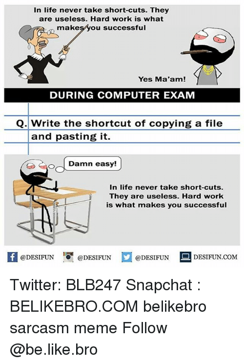Be Like, Life, and Meme: In life never take short-cuts. They  are useless. Hard work is what  makesyou successful  Yes Ma'am!  DURING COMPUTER EXAM  Q. Write the shortcut of copying a file  and pasting it.  O oDamn  In life never take short-cuts.  They are useless. Hard work  is what makes you successful  @DESIFUN 10 @DESIFUN  DESIFUN.COMM Twitter: BLB247 Snapchat : BELIKEBRO.COM belikebro sarcasm meme Follow @be.like.bro