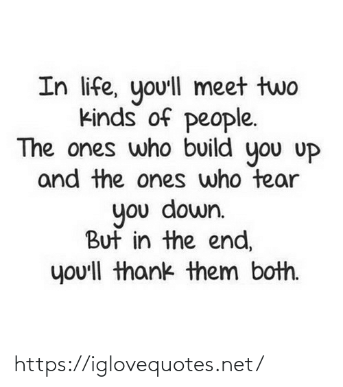 build: In life, yo'll meet two  kinds of people.  The ones who build you uP  and the ones who tear  you down.  But in the end,  you'll thank them both. https://iglovequotes.net/